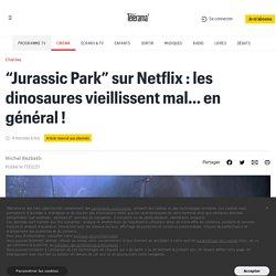 """""""Jurassic Park"""" sur Netflix : les dinosaures vieillissent mal… en général !"""