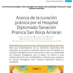 Acerca de la curación pránica por el Hospital Diplomado Sanación Pranica San Borja Arriaran – Carreras de psicología: cómo conseguir un trabajo como psicólogo forense por Jorge Fuentes Pranavida