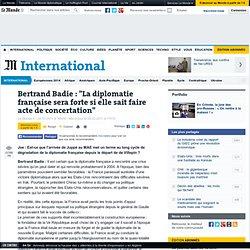 """Bertrand Badie : """"La diplomatie française sera forte si elle sait faire acte de concertation"""""""