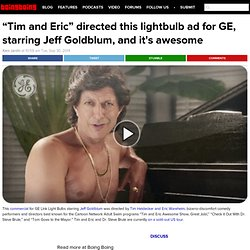 """Tim and Eric"" directed this lightbulb ad for GE, starring Jeff Goldblum, and it's awesome"