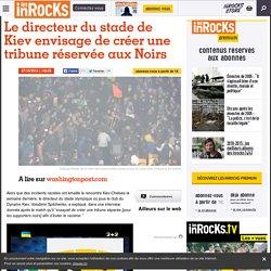 Le directeur du stade de Kiev envisage de créer une tribune réservée aux Noirs