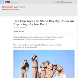 Five Men Agree To Stand Directly Under An Exploding Nuclear Bomb : Krulwich Wonders...