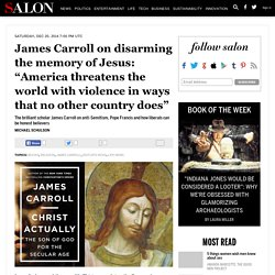 """James Carroll on disarming the memory of Jesus: """"America threatens the world with violence in ways that no other country does"""""""