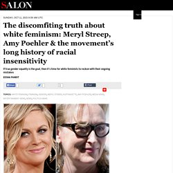 The discomfiting truth about white feminism: Meryl Streep, Amy Poehler & the movement's long history of racial insensitivity