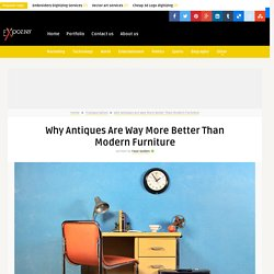 Why Antiques Are Way More Better Than Modern Furniture