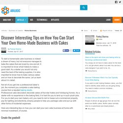 Discover Interesting Tips on How You Can Start Your Own Home-Made Business with Cakes