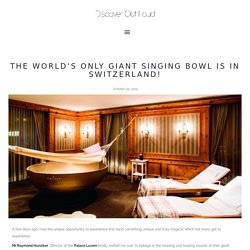The world's only giant singing bowl is in Switzerland!