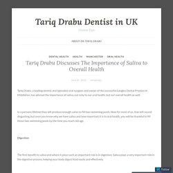 Tariq Drabu Discusses The Importance of Saliva to Overall Health – Tariq Drabu Dentist in UK