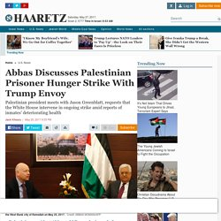 Abbas discusses Palestinian prisoner hunger strike with Trump envoy - U.S. News - Haaretz.com