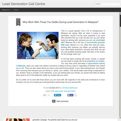 Lead Generation Call Centre: Why Work With Those You Dislike During Lead Generation In Malaysia?
