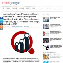 Autism Disorder and Treatment Market Statistics 2019 by Key Driving Factor, Dazzling Growth, Vital Players, Regions, Segments, Type, Treatment Type, Drug & Outlook to 2023