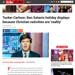 Tucker Carlson: Ban Satanic holiday displays because Christian nativities are 'reality'