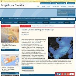 South China Sea Dispute Heats Up - Geopoliticalmonitor.com