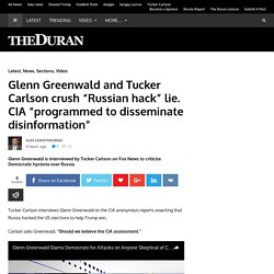 "Glenn Greenwald and Tucker Carlson crush ""Russian hack"" lie. CIA ""programmed to disseminate disinformation"""