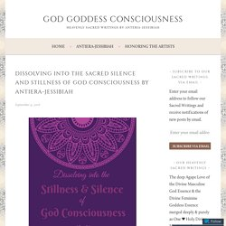 Dissolving into the Sacred Silence and Stillness of God Consciousness by Antiera-Jessibiah – God Goddess Consciousness