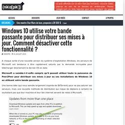 Windows 10 utilise votre bande passante pour distribuer ses mises à jour. Comment désactiver cette fonctionnalité