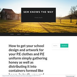 How to get your school design and artwork for your P.E clothes and P.E uniform just collecting honey as well as distributing it into containers formed like bears. In truth, you come to be as hectic as a