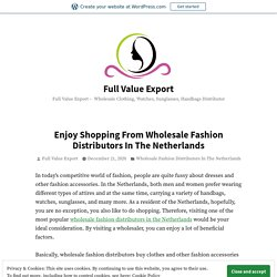 Enjoy Shopping From Wholesale Fashion Distributors In The Netherlands – Full Value Export