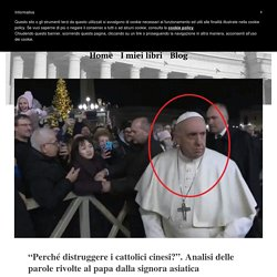 """""""Perché distruggere i cattolici cinesi?"""". Analisi delle parole rivolte al papa dalla signora asiatica"""