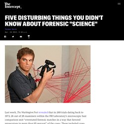 "Five Disturbing Things You Didn't Know About Forensic ""Science"""