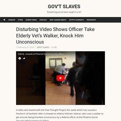 Disturbing Video Shows Officer Take Elderly Vet's Walker, Knock Him Unconscious – GOV'T SLAVES