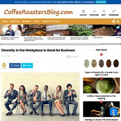 Diversity in the Workplace is Good for Business » Coffee Roasters Blog