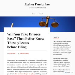 Will You Take Divorce Easy? Then Better Know These 3 Issues before Filing – Sydney Family Law