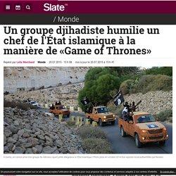 Un groupe djihadiste humilie un chef de l'État islamique à la manière de «Game of Thrones»