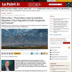"""Olivier Roy : """"Pour lutter contre la tentation djihadiste, il faut dégonfler la bulle imaginaire qui l'entoure"""""""