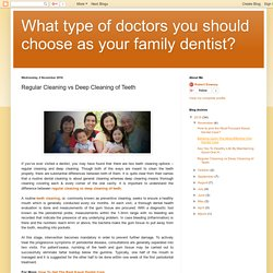 What type of doctors you should choose as your family dentist?: Regular Cleaning vs Deep Cleaning of Teeth
