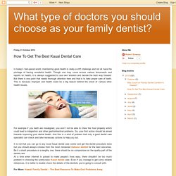What type of doctors you should choose as your family dentist?: How To Get The Best Kauai Dental Care