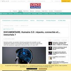 DOCUMENTAIRE. Humains 3.0 : réparés, connectés et... immortels ? - Sciencesetavenir.fr