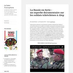 La Russie en Syrie : un superbe documentaire sur les soldats tchétchènes à Alep