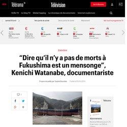 """""""Dire qu'il n'y a pas de morts à Fukushima est un mensonge"""", Kenichi Watanabe, documentariste"""