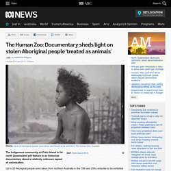 The Human Zoo: Documentary sheds light on stolen Aboriginal people 'treated as animals'