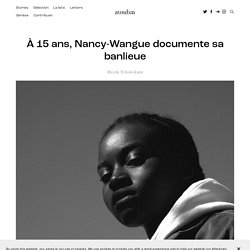 À 15 ans, Nancy-Wangue documente sa banlieue — Atoubaa