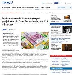 Dofinansowanie innowacyjnych projektów dla firm. Do wzięcia jest 422 mln euro