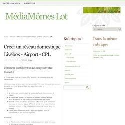 Créer un réseau domestique Livebox - Airport - CPL - MédiaMômes Lot