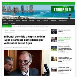 Tribunal permitió a Orpis cambiar lugar de arresto domiciliario por vacaciones de sus hijos – Tarapaca Online
