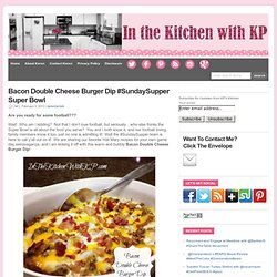 Bacon Double Cheese Burger Dip #SundaySupper Super Bowl : In The Kitchen With KP