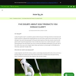 Five Doubts About Golf Products You Should Clarify – Asian Sports