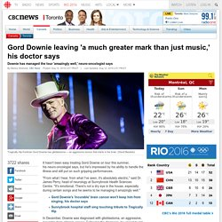 Gord Downie leaving 'a much greater mark than just music,' his doctor says - Toronto