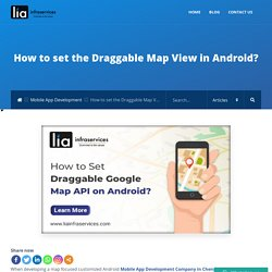 How to set the Draggable Map View in Android? - LIAINFRASERVICES