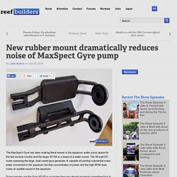 New rubber mount dramatically reduces noise of MaxSpect Gyre pump