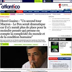 """Henri Guaino : """"Un second tour Macron - Le Pen serait dramatique car il n'y aurait plus de place pour la moindre pensée qui prenne en compte la complexité du monde et de la condition humaine"""""""