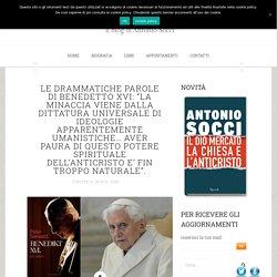 """LE DRAMMATICHE PAROLE DI BENEDETTO XVI: """"LA MINACCIA VIENE DALLA DITTATURA UNIVERSALE DI IDEOLOGIE APPARENTEMENTE UMANISTICHE… AVER PAURA DI QUESTO POTERE SPIRITUALE DELL'ANTICRISTO E' FIN TROPPO NATURALE"""". - Lo StranieroLo Straniero"""