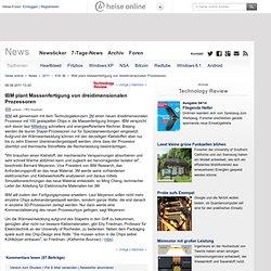online - IBM plant Massenfertigung von dreidimensionalen Prozessoren