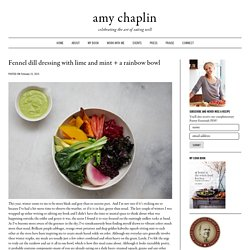 Fennel dill dressing with lime and mint + a rainbow bowl - Amy Chaplin