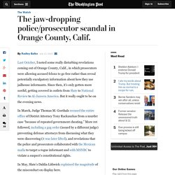 The jaw-dropping police/prosecutor scandal in Orange County, Calif.