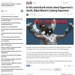 In this semi-drunk movie about Supermans death, Elijah Wood is Cyborg Superman